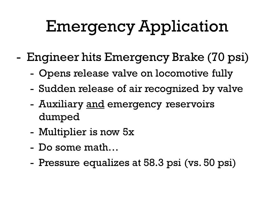 Emergency Application -Engineer hits Emergency Brake (70 psi) -Opens release valve on locomotive fully -Sudden release of air recognized by valve -Aux