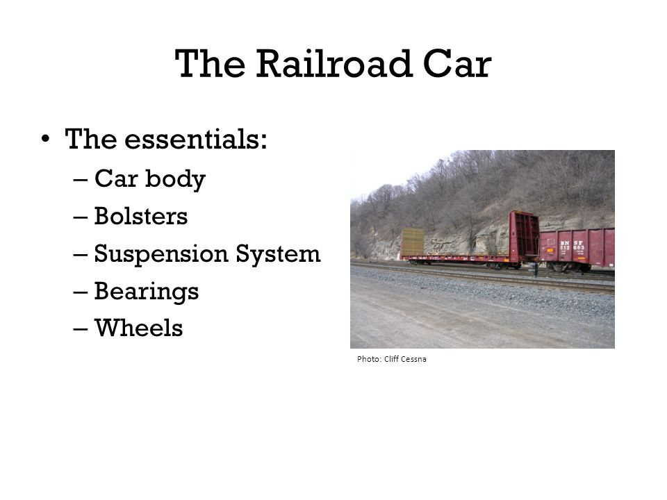 The Railroad Car The essentials: – Car body – Bolsters – Suspension System – Bearings – Wheels Photo: Cliff Cessna