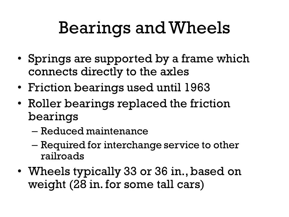 Bearings and Wheels Springs are supported by a frame which connects directly to the axles Friction bearings used until 1963 Roller bearings replaced t