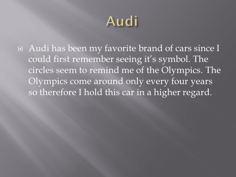 Audi has been my favorite brand of cars since I could first remember seeing its symbol.