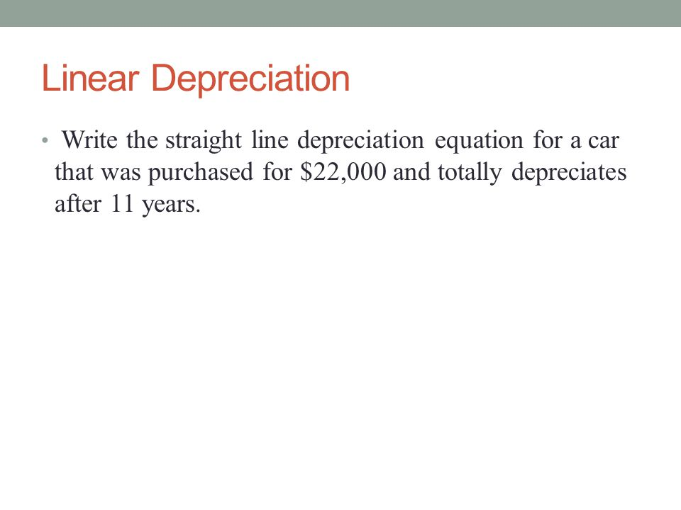 Linear Depreciation Write the straight line depreciation equation for a car that was purchased for $22,000 and totally depreciates after 11 years.