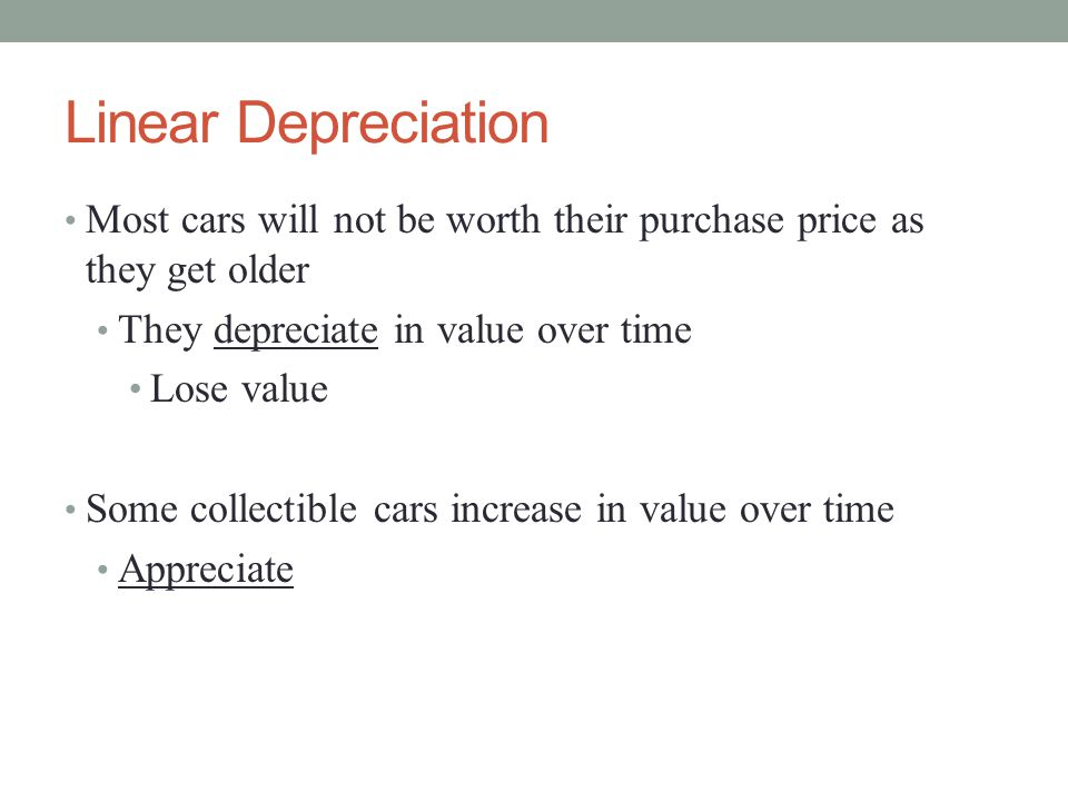 Linear Depreciation Most cars will not be worth their purchase price as they get older They depreciate in value over time Lose value Some collectible