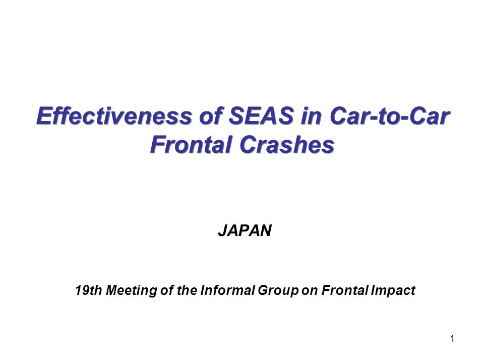 Effectiveness of SEAS in Car-to-Car Frontal Crashes JAPAN 19th Meeting of the Informal Group on Frontal Impact 1