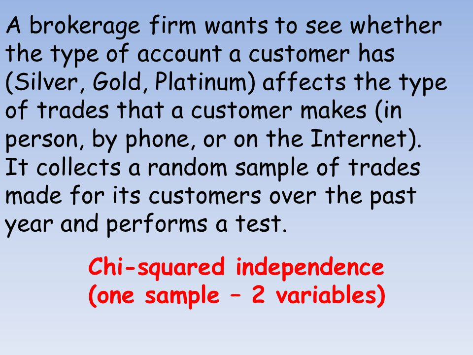 A brokerage firm wants to see whether the type of account a customer has (Silver, Gold, Platinum) affects the type of trades that a customer makes (in