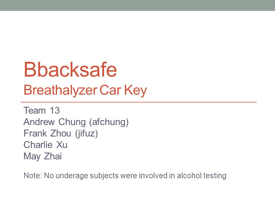 Bbacksafe Breathalyzer Car Key Team 13 Andrew Chung (afchung) Frank Zhou (jifuz) Charlie Xu May Zhai Note: No underage subjects were involved in alcohol testing