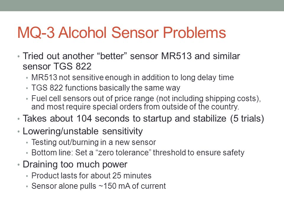 MQ-3 Alcohol Sensor Problems Tried out another better sensor MR513 and similar sensor TGS 822 MR513 not sensitive enough in addition to long delay time TGS 822 functions basically the same way Fuel cell sensors out of price range (not including shipping costs), and most require special orders from outside of the country.