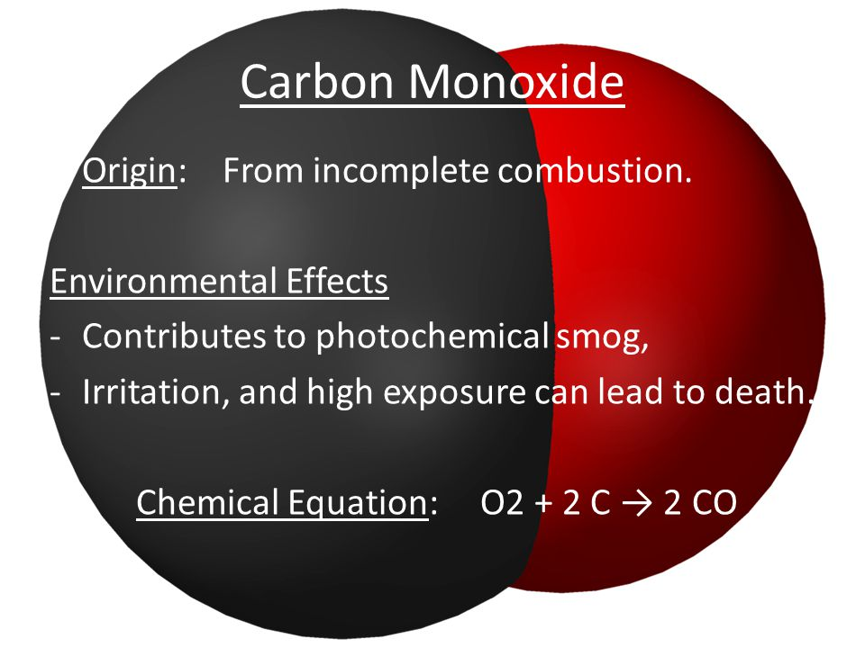 Carbon Monoxide Origin: From incomplete combustion. Environmental Effects -Contributes to photochemical smog, -Irritation, and high exposure can lead