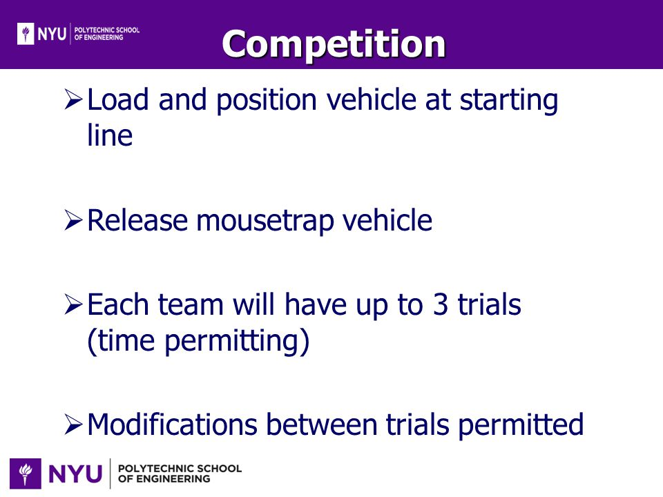 Competition Load and position vehicle at starting line Release mousetrap vehicle Each team will have up to 3 trials (time permitting) Modifications be
