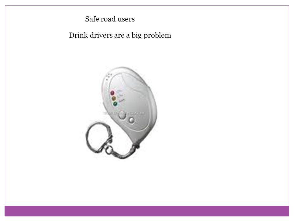 Safe road users Drink drivers are a big problem