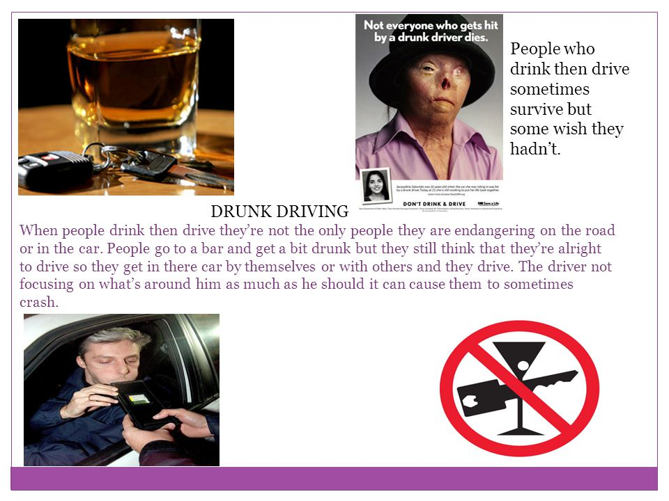 DRUNK DRIVING When people drink then drive theyre not the only people they are endangering on the road or in the car.
