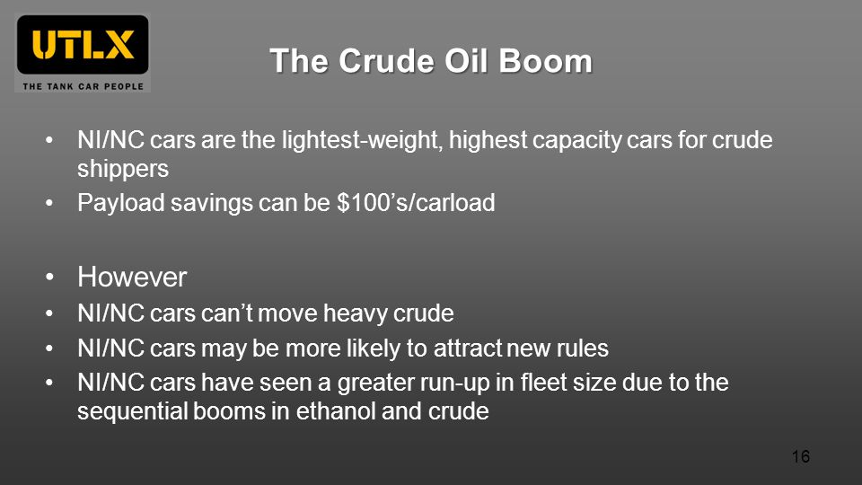 The Crude Oil Boom NI/NC cars are the lightest-weight, highest capacity cars for crude shippers Payload savings can be $100s/carload However NI/NC cars cant move heavy crude NI/NC cars may be more likely to attract new rules NI/NC cars have seen a greater run-up in fleet size due to the sequential booms in ethanol and crude 16