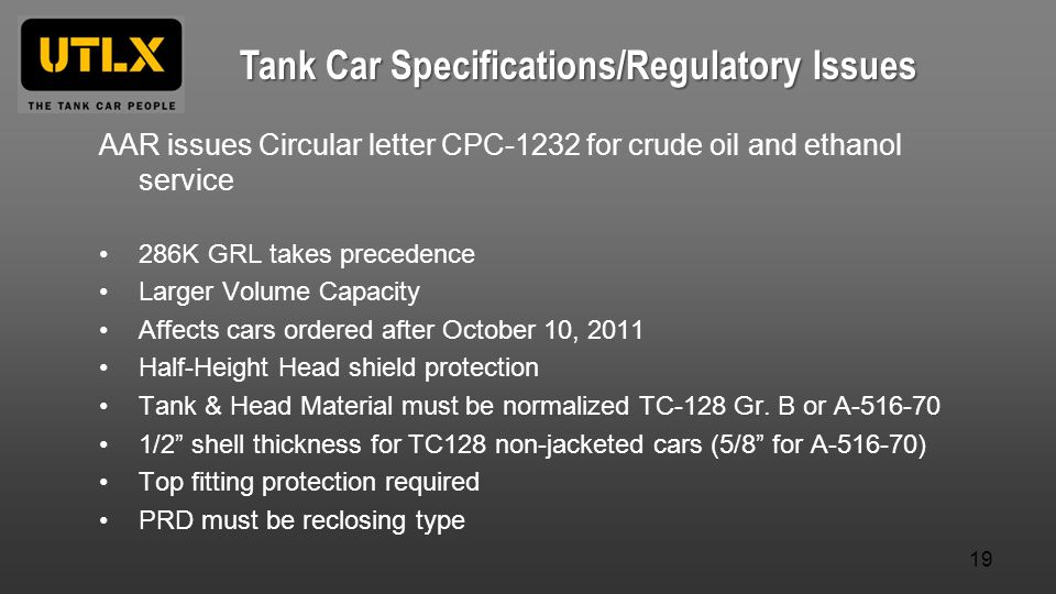 AAR issues Circular letter CPC-1232 for crude oil and ethanol service 286K GRL takes precedence Larger Volume Capacity Affects cars ordered after October 10, 2011 Half-Height Head shield protection Tank & Head Material must be normalized TC-128 Gr.