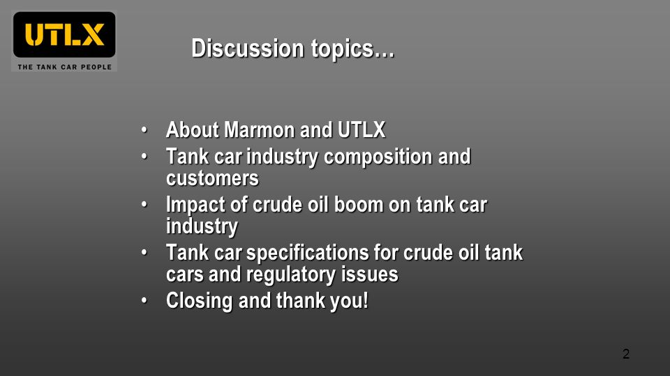 About Marmon and UTLX About Marmon and UTLX Tank car industry composition and customers Tank car industry composition and customers Impact of crude oil boom on tank car industry Impact of crude oil boom on tank car industry Tank car specifications for crude oil tank cars and regulatory issues Tank car specifications for crude oil tank cars and regulatory issues Closing and thank you.