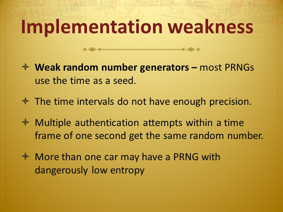 Implementation weakness Weak random number generators – most PRNGs use the time as a seed.