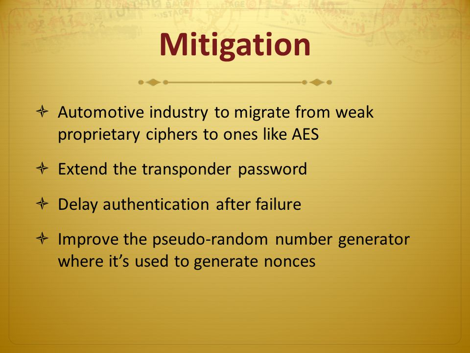 Mitigation Automotive industry to migrate from weak proprietary ciphers to ones like AES Extend the transponder password Delay authentication after failure Improve the pseudo-random number generator where its used to generate nonces