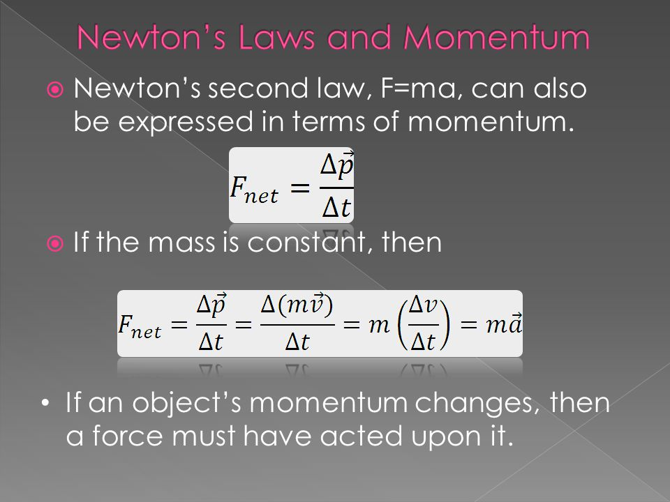 Newtons second law, F=ma, can also be expressed in terms of momentum. If the mass is constant, then If an objects momentum changes, then a force must