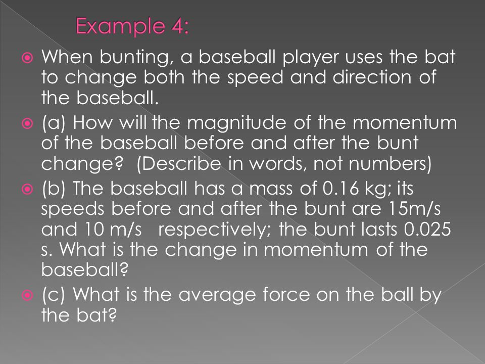 When bunting, a baseball player uses the bat to change both the speed and direction of the baseball. (a) How will the magnitude of the momentum of the