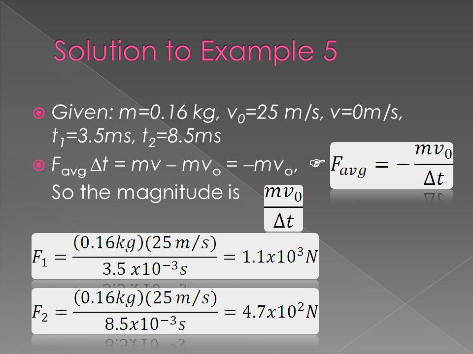 Given: m=0.16 kg, v 0 =25 m/s, v=0m/s, t 1 =3.5ms, t 2 =8.5ms F avg t = mv mv o = mv o, So the magnitude is