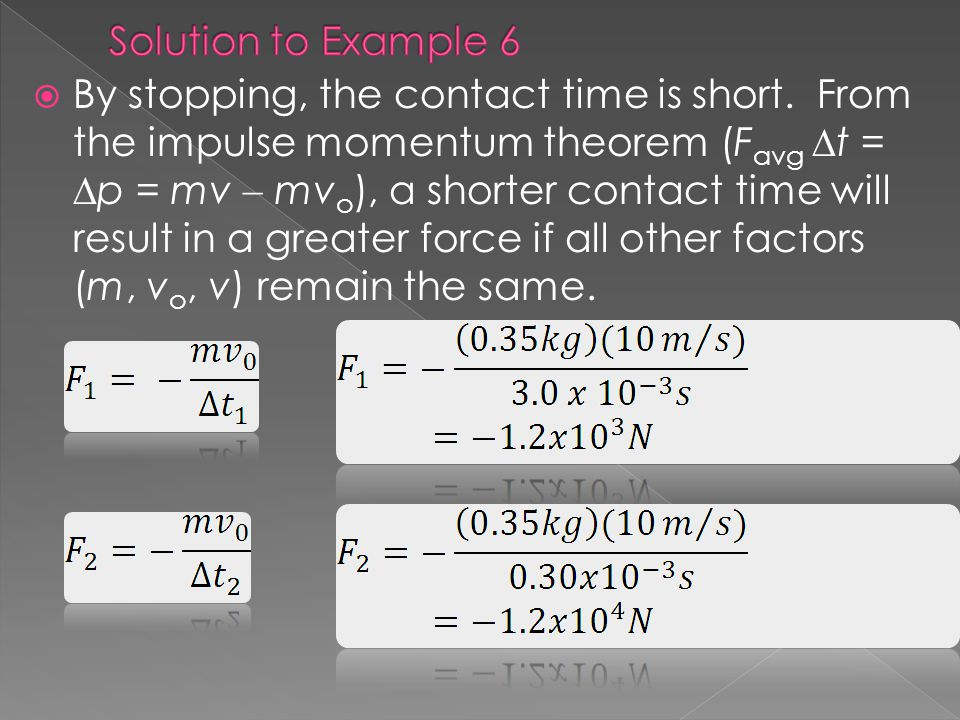 By stopping, the contact time is short. From the impulse momentum theorem (F avg t = p = mv mv o ), a shorter contact time will result in a greater fo