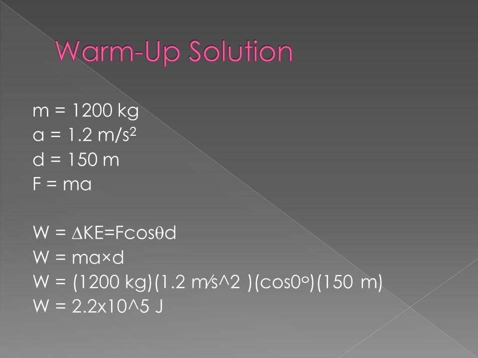 m = 1200 kg a = 1.2 m/s 2 d = 150 m F = ma W = KE=Fcos d W = ma×d W = (1200 kg)(1.2 ms^2 )(cos0 o )(150 m) W = 2.2x10^5 J