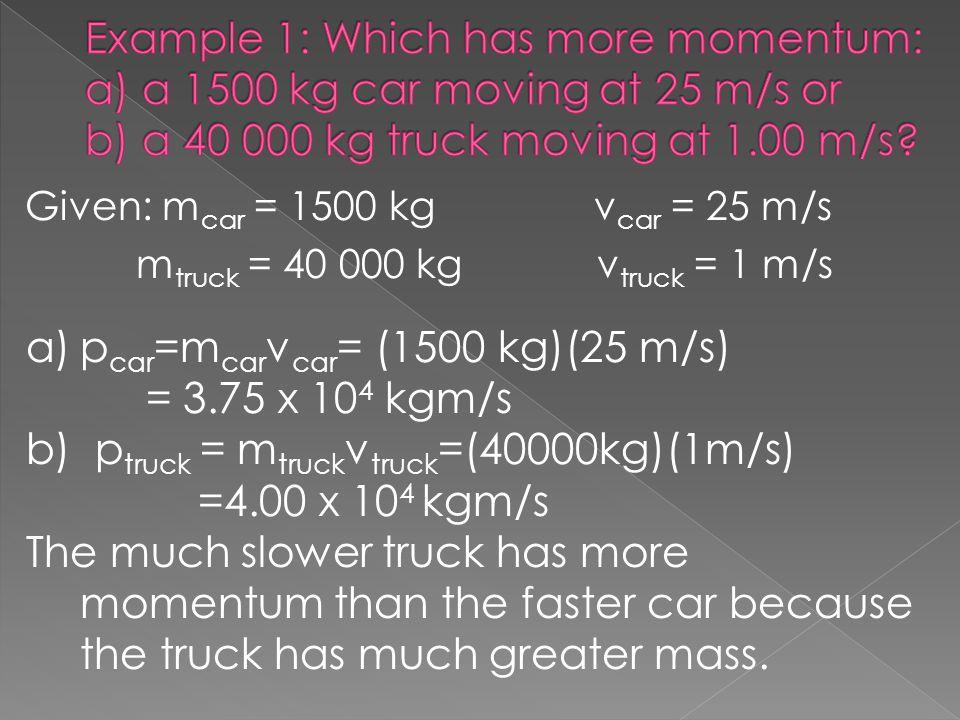Given: m car = 1500 kgv car = 25 m/s m truck = 40 000 kg v truck = 1 m/s a)p car =m car v car = (1500 kg)(25 m/s) = 3.75 x 10 4 kgm/s b) p truck = m t