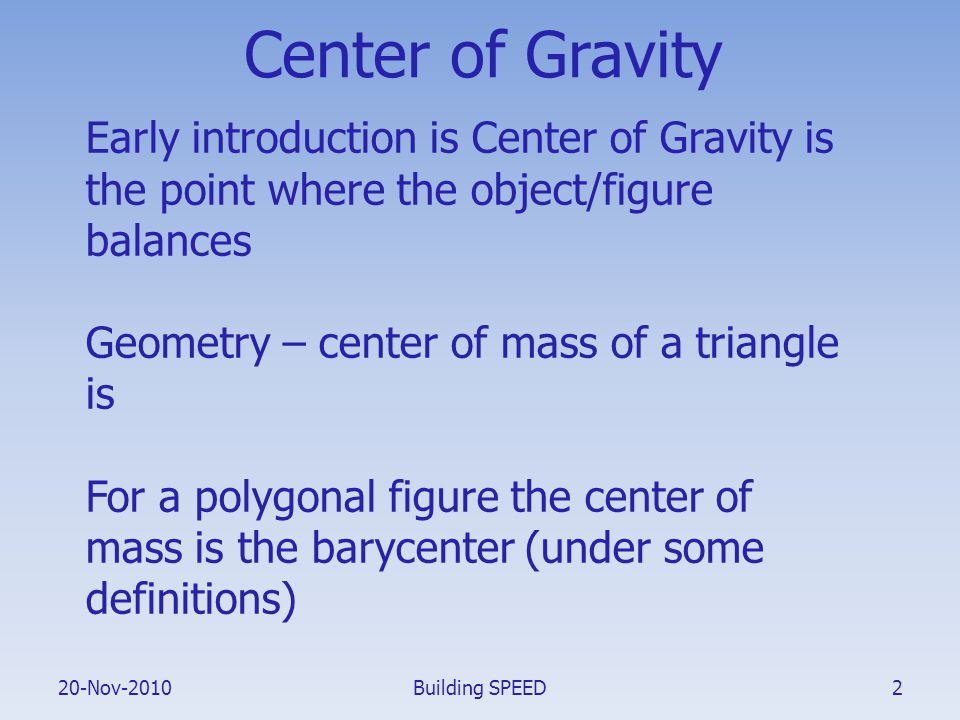 20-Nov-2010 Center of Gravity Early introduction is Center of Gravity is the point where the object/figure balances Geometry – center of mass of a tri