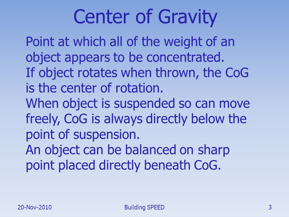 20-Nov-2010 Center of Gravity Point at which all of the weight of an object appears to be concentrated. If object rotates when thrown, the CoG is the