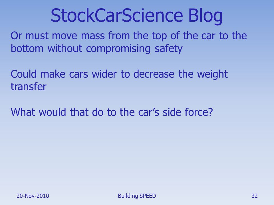 20-Nov-2010 StockCarScience Blog Or must move mass from the top of the car to the bottom without compromising safety Could make cars wider to decrease