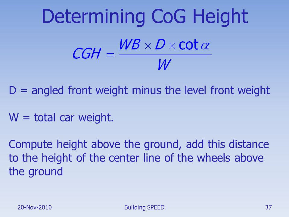 20-Nov-2010 Determining CoG Height D = angled front weight minus the level front weight W = total car weight. Compute height above the ground, add thi