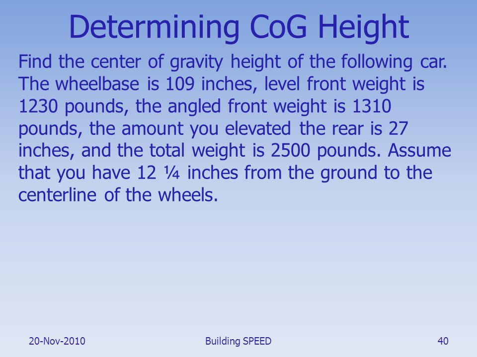 20-Nov-2010 Determining CoG Height Find the center of gravity height of the following car. The wheelbase is 109 inches, level front weight is 1230 pou