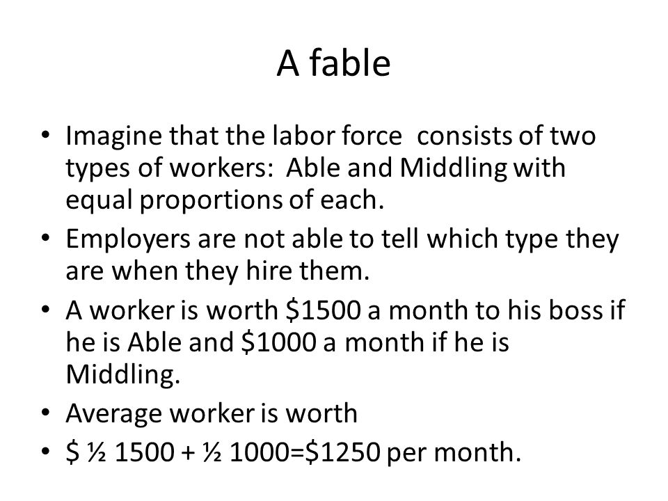 A fable Imagine that the labor force consists of two types of workers: Able and Middling with equal proportions of each. Employers are not able to tel