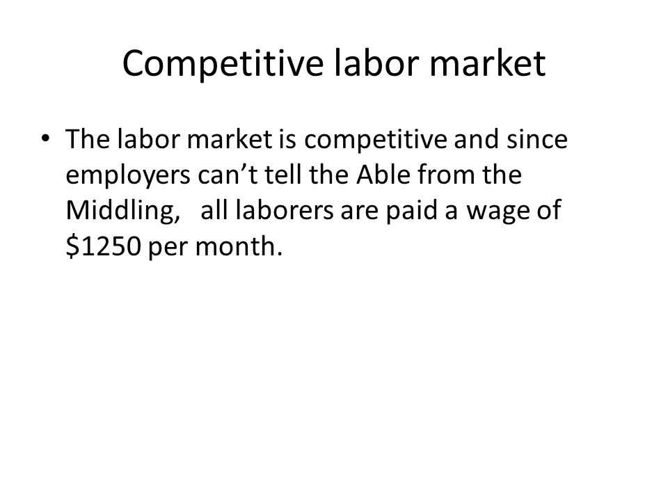 Competitive labor market The labor market is competitive and since employers cant tell the Able from the Middling, all laborers are paid a wage of $1250 per month.