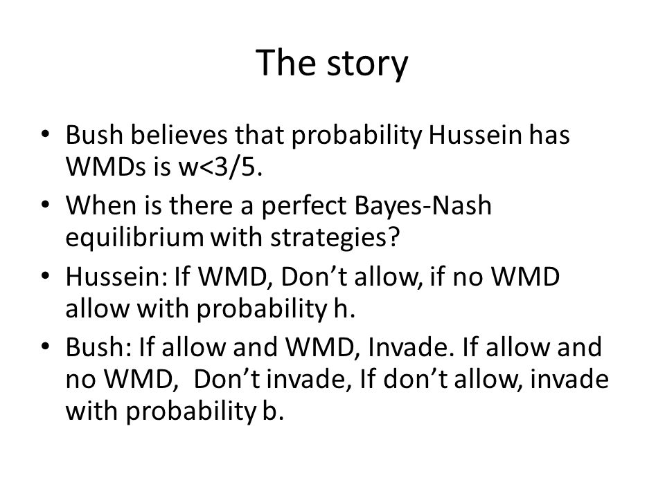 The story Bush believes that probability Hussein has WMDs is w<3/5. When is there a perfect Bayes-Nash equilibrium with strategies? Hussein: If WMD, D