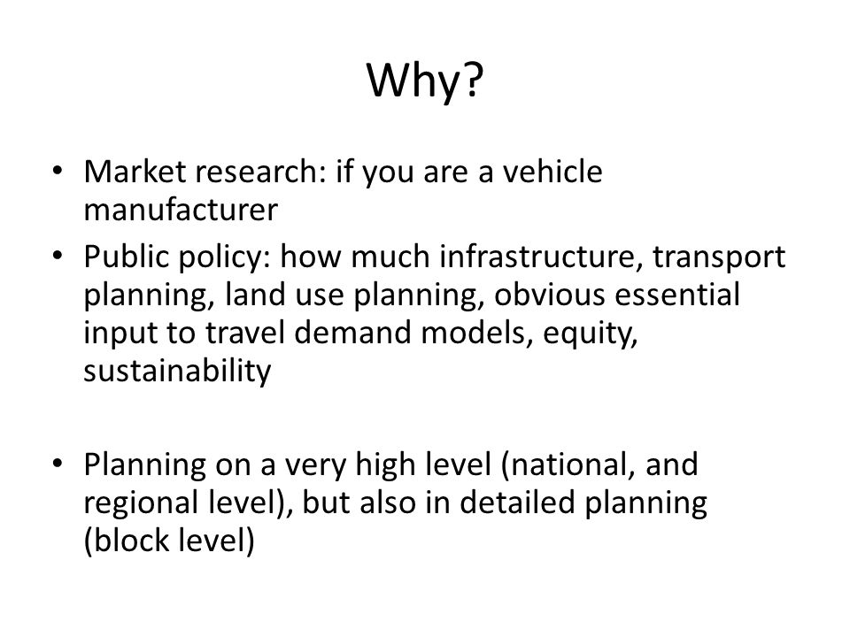 Why? Market research: if you are a vehicle manufacturer Public policy: how much infrastructure, transport planning, land use planning, obvious essenti