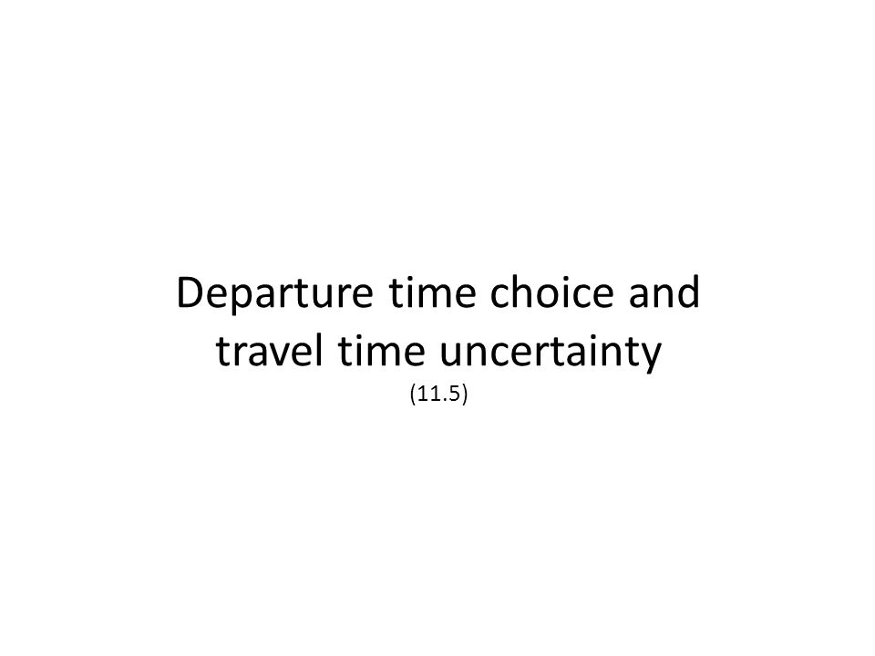 Departure time choice and travel time uncertainty (11.5)