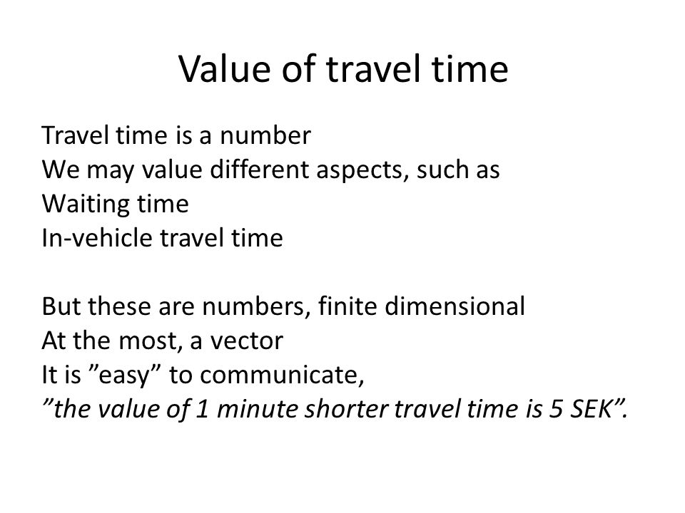 Value of travel time Travel time is a number We may value different aspects, such as Waiting time In-vehicle travel time But these are numbers, finite dimensional At the most, a vector It is easy to communicate, the value of 1 minute shorter travel time is 5 SEK.