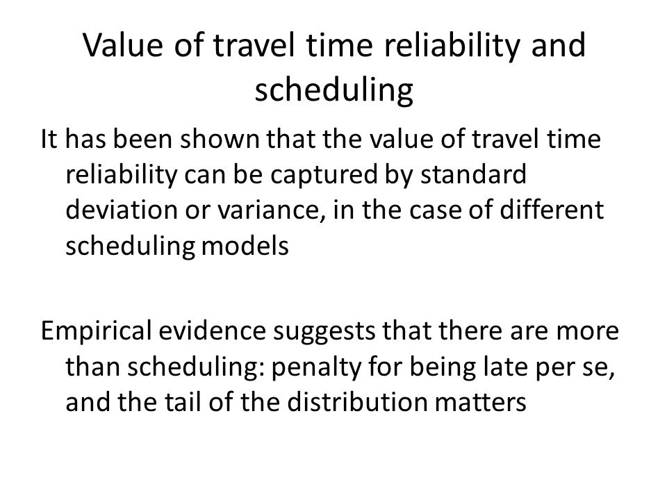 Value of travel time reliability and scheduling It has been shown that the value of travel time reliability can be captured by standard deviation or variance, in the case of different scheduling models Empirical evidence suggests that there are more than scheduling: penalty for being late per se, and the tail of the distribution matters