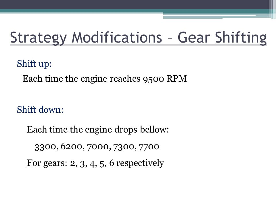 Strategy Modifications – Gear Shifting Shift up: Shift down: Each time the engine reaches 9500 RPM Each time the engine drops bellow: 3300, 6200, 7000