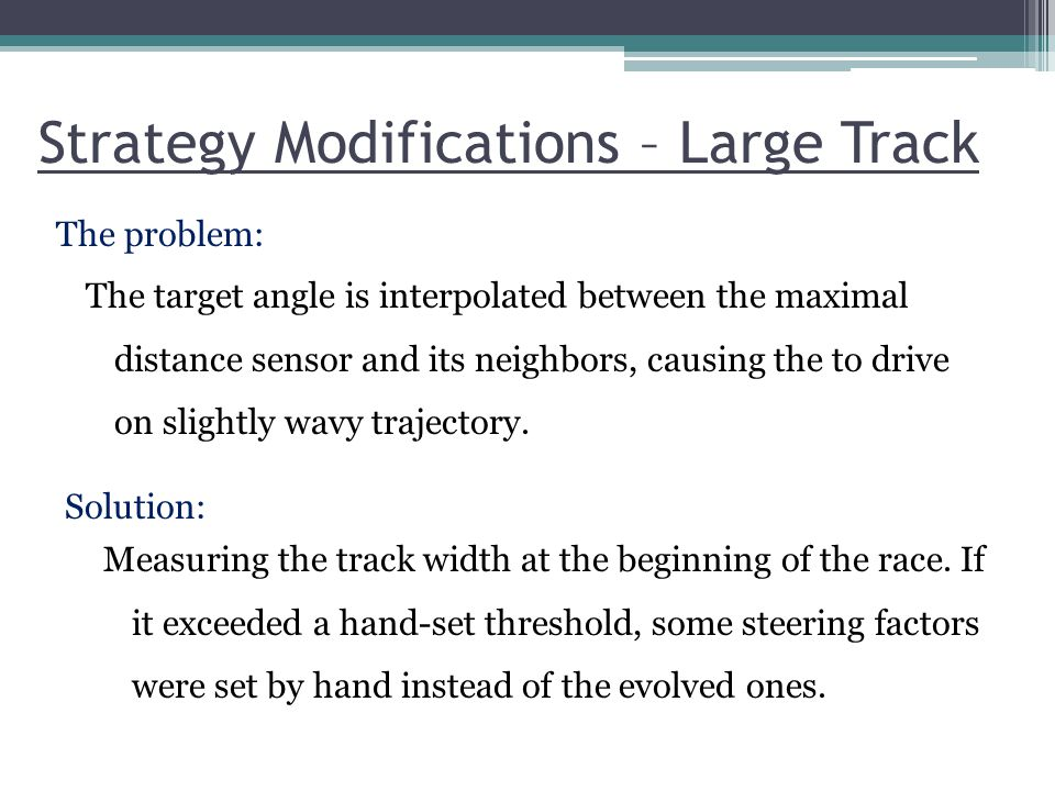 Strategy Modifications – Large Track The problem: Solution: The target angle is interpolated between the maximal distance sensor and its neighbors, ca