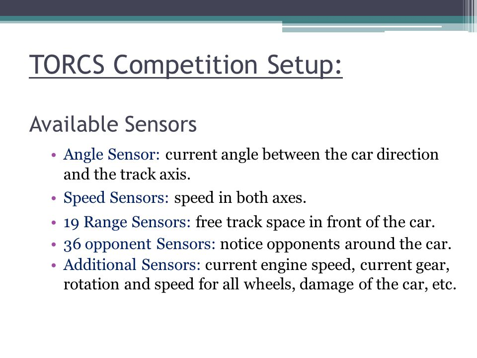 TORCS Competition Setup: Available Sensors Angle Sensor: current angle between the car direction and the track axis. Speed Sensors: speed in both axes