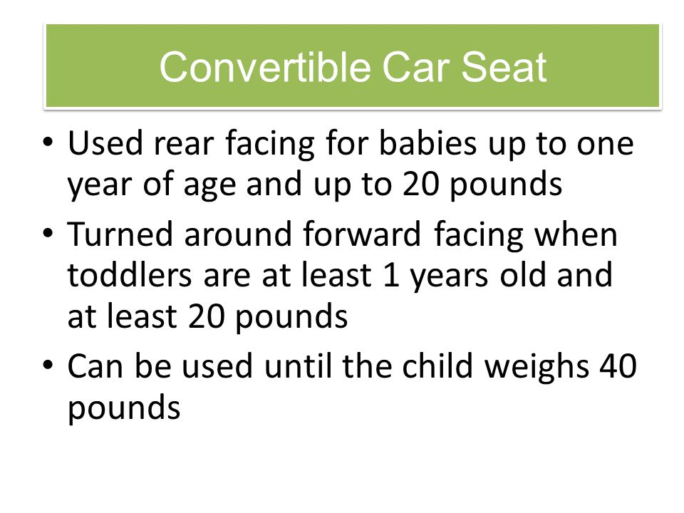 Convertible Car Seat Used rear facing for babies up to one year of age and up to 20 pounds Turned around forward facing when toddlers are at least 1 y