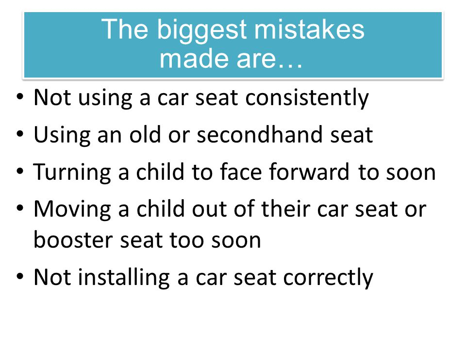 Not using a car seat consistently Using an old or secondhand seat Turning a child to face forward to soon Moving a child out of their car seat or boos