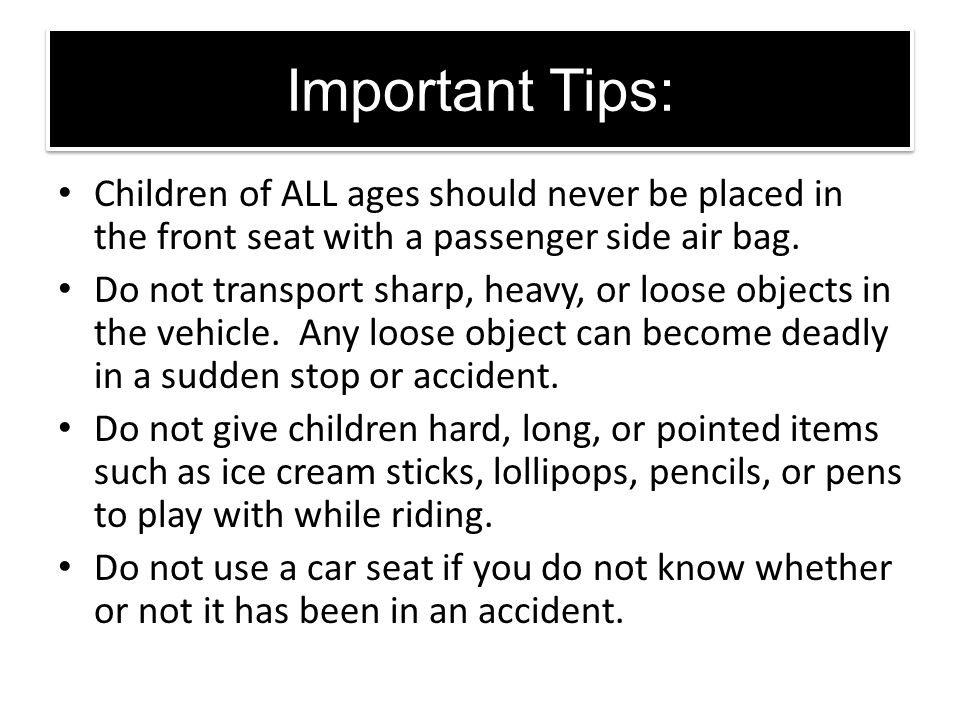 Important Tips: Children of ALL ages should never be placed in the front seat with a passenger side air bag. Do not transport sharp, heavy, or loose o
