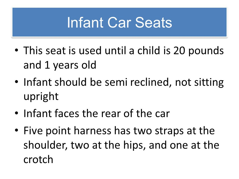 Infant Car Seats This seat is used until a child is 20 pounds and 1 years old Infant should be semi reclined, not sitting upright Infant faces the rea