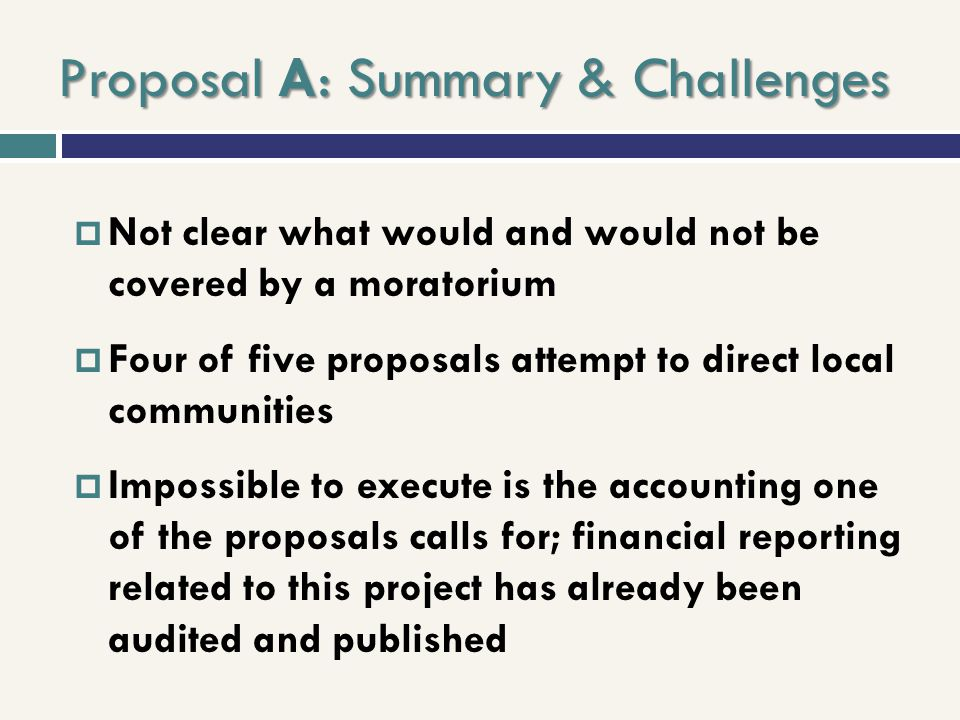 Proposal A: Summary & Challenges Not clear what would and would not be covered by a moratorium Four of five proposals attempt to direct local communit