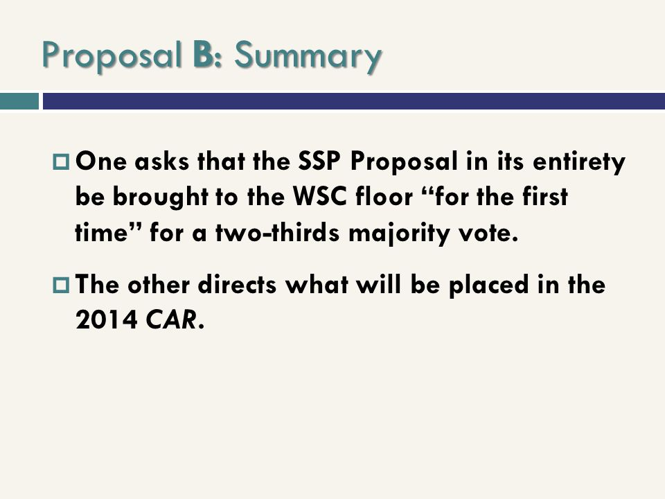 Proposal B: Summary One asks that the SSP Proposal in its entirety be brought to the WSC floor for the first time for a two-thirds majority vote. The