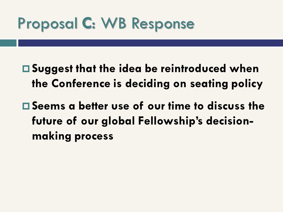 Proposal C: WB Response Suggest that the idea be reintroduced when the Conference is deciding on seating policy Seems a better use of our time to disc