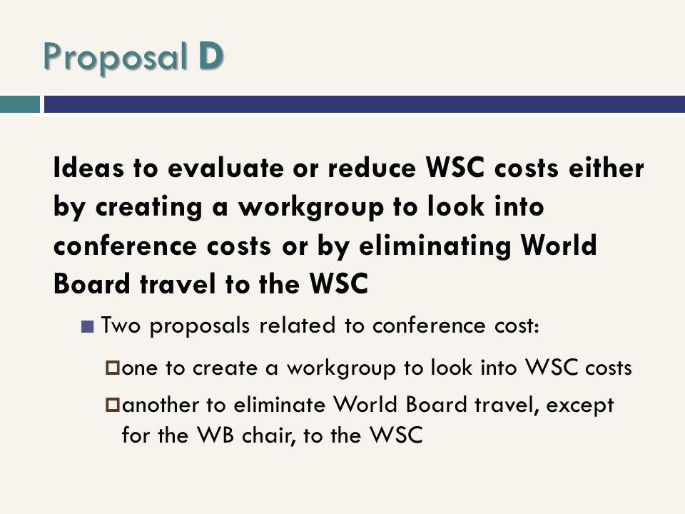 Proposal D Ideas to evaluate or reduce WSC costs either by creating a workgroup to look into conference costs or by eliminating World Board travel to