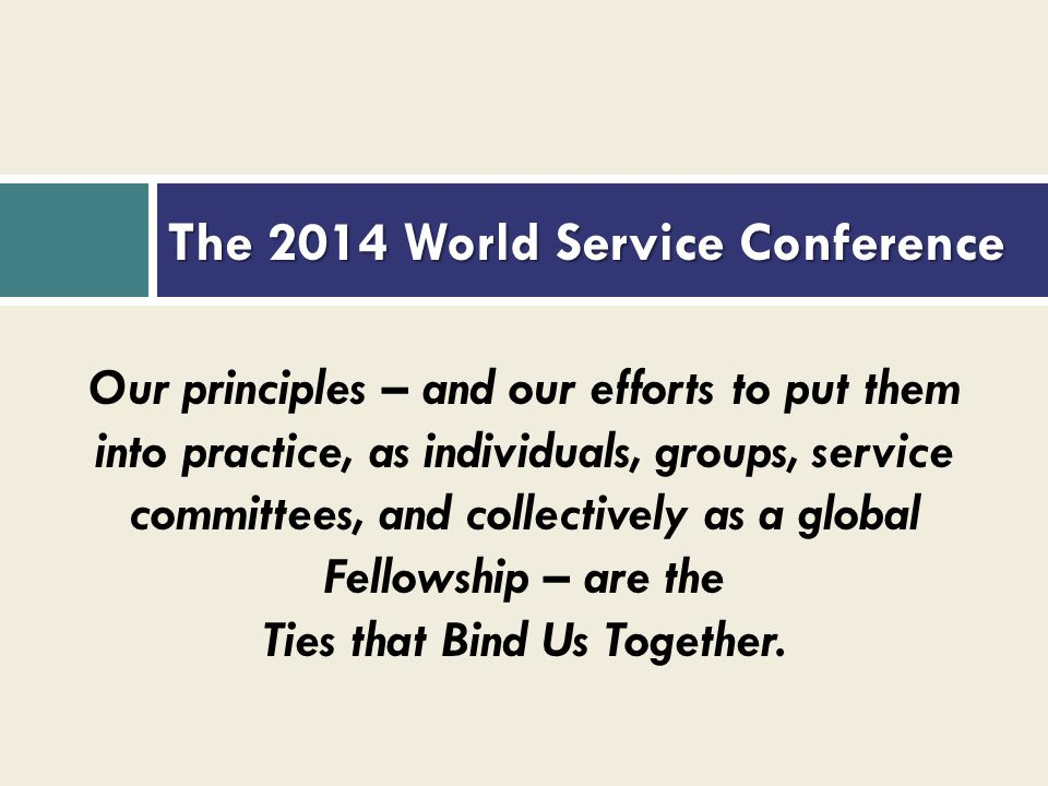 The 2014 World Service Conference Our principles – and our efforts to put them into practice, as individuals, groups, service committees, and collecti