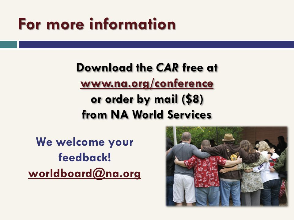 For more information Download the CAR free at www.na.org/conference or order by mail ($8) from NA World Services www.na.org/conference Download the CA